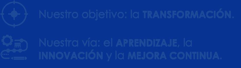 Nuestro objetivo: la TRANSFORMACIÓN. Nuestra vía: el APRENDIZAJE, la INNOVACIÓN y la MEJORA CONTINUA.
